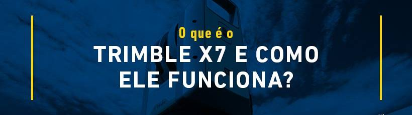 O que é o Trimble X7 e como ele funciona?